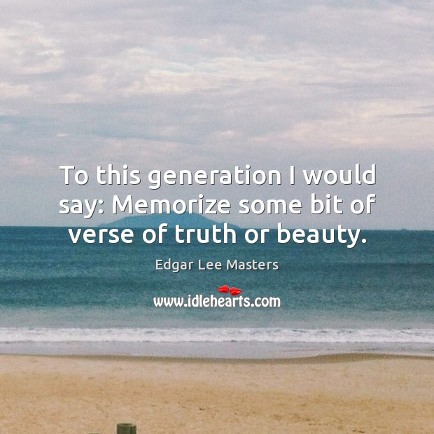 To this generation I would say: Memorize some bit of verse of truth or beauty. Edgar Lee Masters Picture Quote