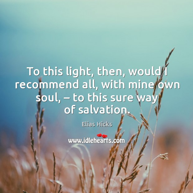 To this light, then, would I recommend all, with mine own soul, – to this sure way of salvation. Image
