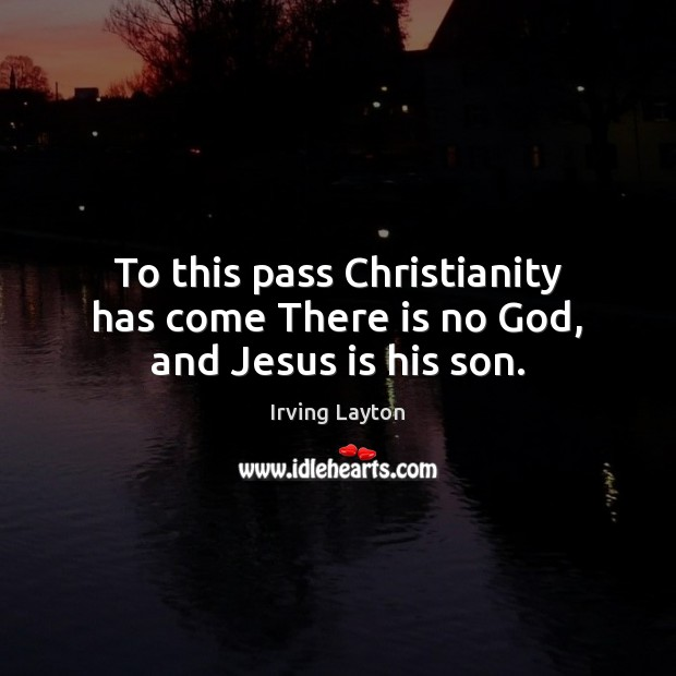 To this pass Christianity has come There is no God, and Jesus is his son. Image