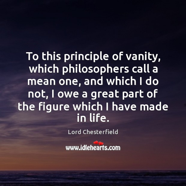 To this principle of vanity, which philosophers call a mean one, and Lord Chesterfield Picture Quote