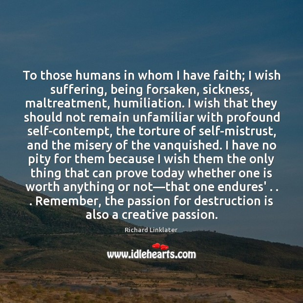 To those humans in whom I have faith; I wish suffering, being Passion Quotes Image