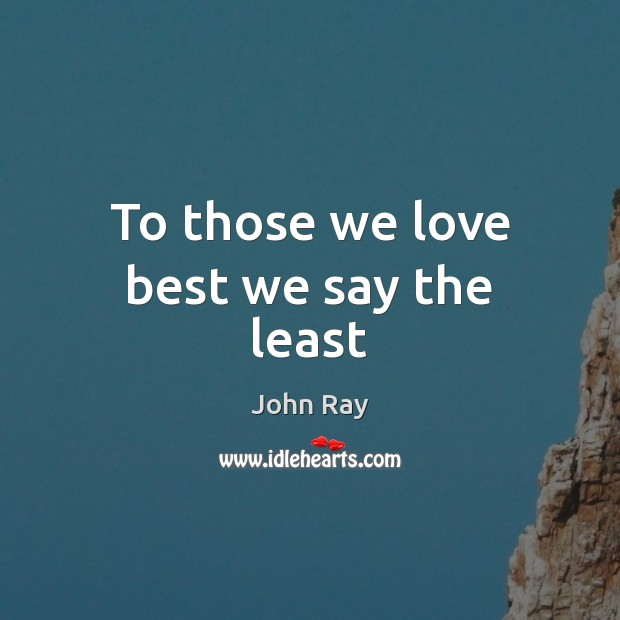 To those we love best we say the least John Ray Picture Quote