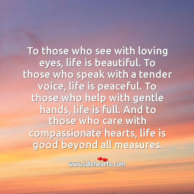 To those who care with compassionate hearts, life is good beyond all measures. Life is Beautiful Quotes Image