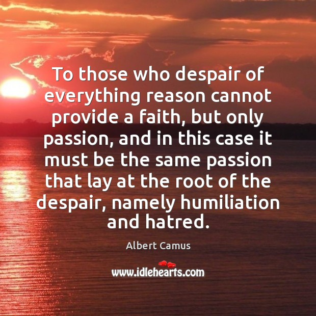Image, To those who despair of everything reason cannot provide a faith, but