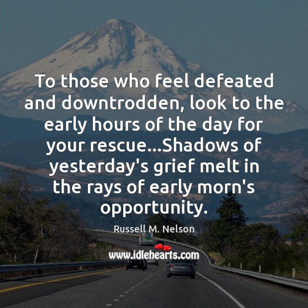 To those who feel defeated and downtrodden, look to the early hours Image