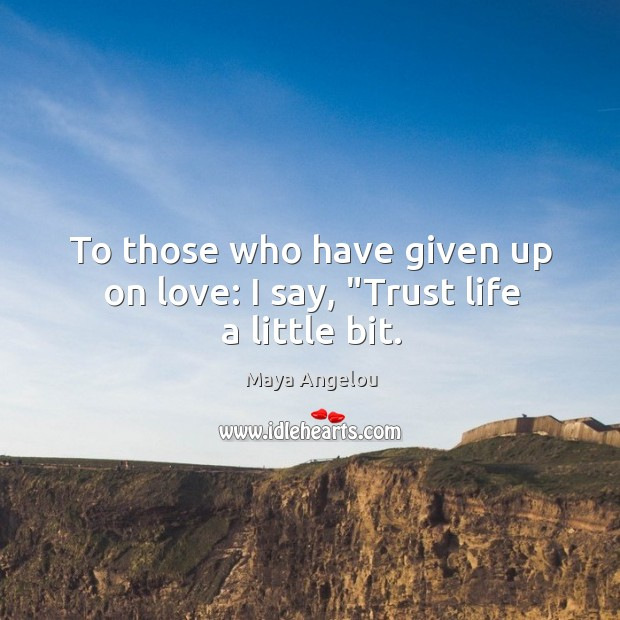 """Image, To those who have given up on love: I say, """"Trust life a little bit."""
