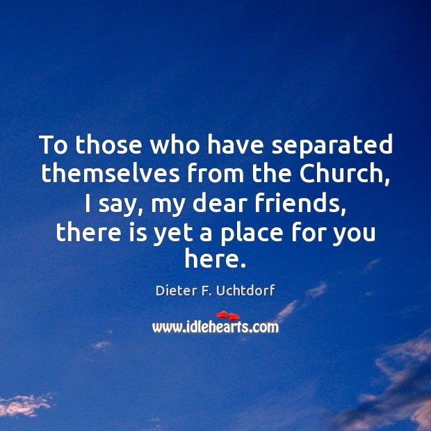 To those who have separated themselves from the Church, I say, my Dieter F. Uchtdorf Picture Quote