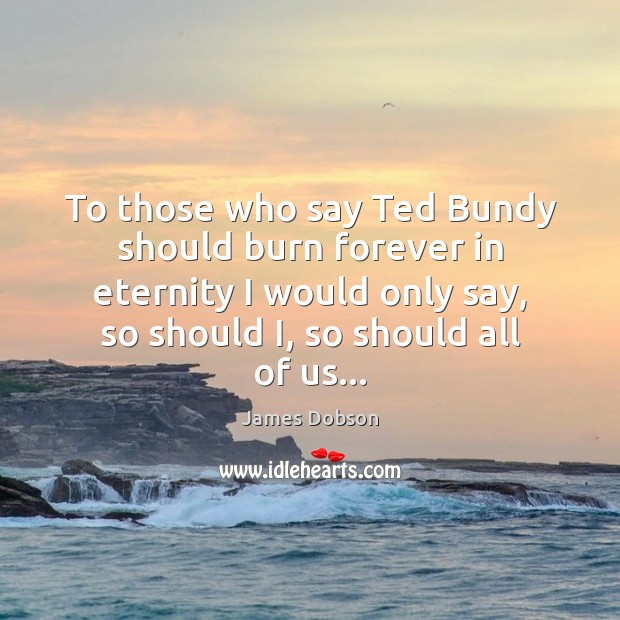 To those who say Ted Bundy should burn forever in eternity I James Dobson Picture Quote