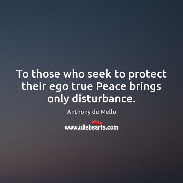 To those who seek to protect their ego true Peace brings only disturbance. Anthony de Mello Picture Quote