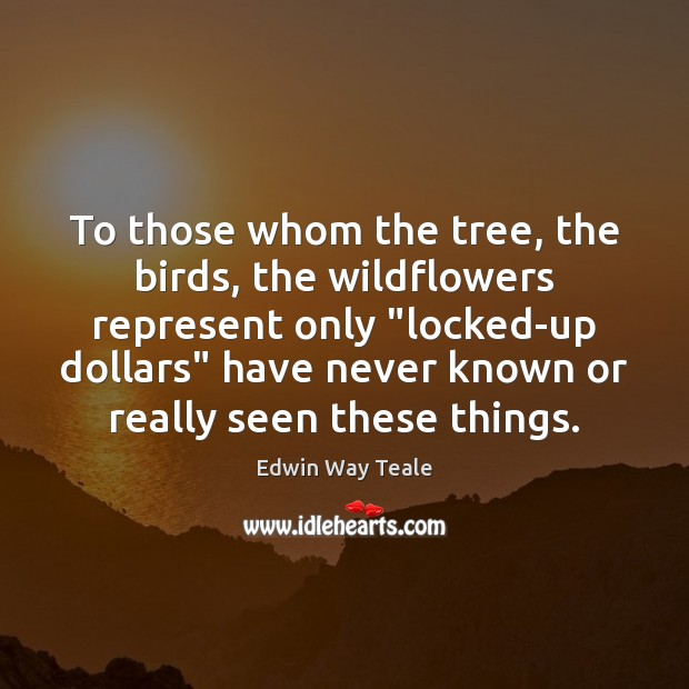 "To those whom the tree, the birds, the wildflowers represent only ""locked-up Edwin Way Teale Picture Quote"