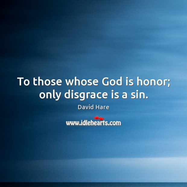To those whose God is honor; only disgrace is a sin. Image