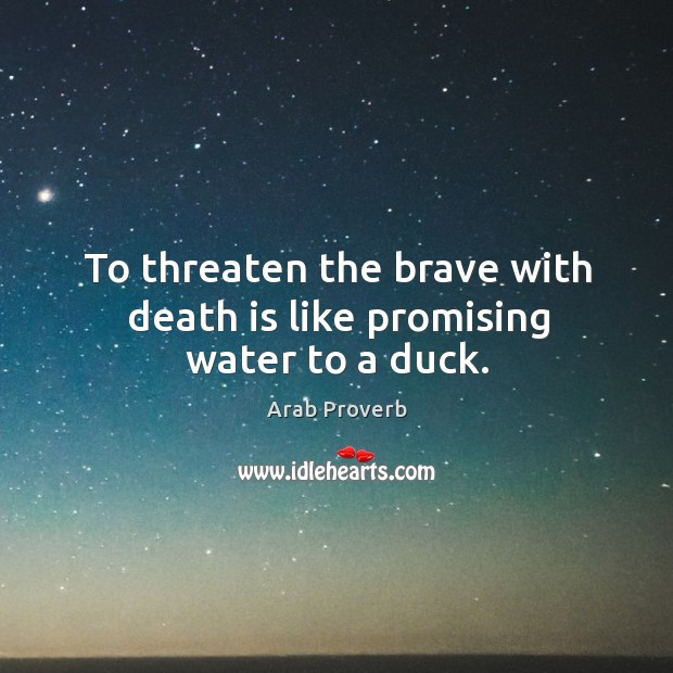 To threaten the brave with death is like promising water to a duck. Image