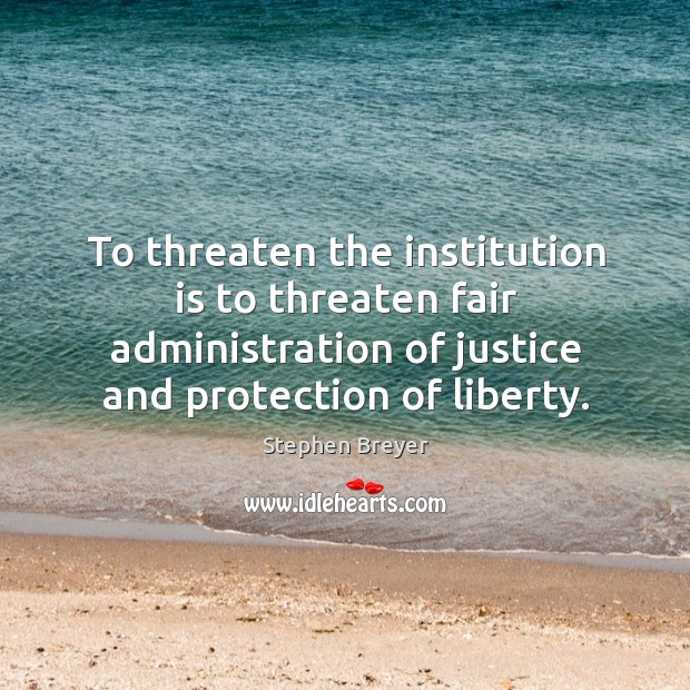 Image, To threaten the institution is to threaten fair administration of justice and protection of liberty.
