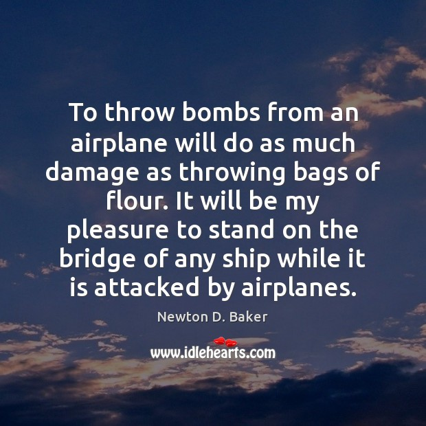 To throw bombs from an airplane will do as much damage as Image