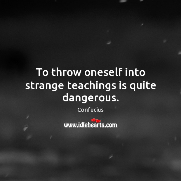 To throw oneself into strange teachings is quite dangerous. Confucius Picture Quote