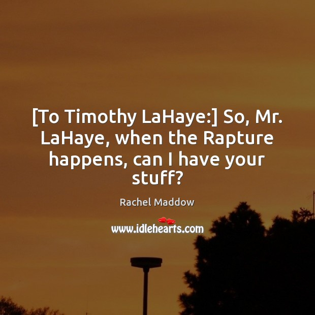 [To Timothy LaHaye:] So, Mr. LaHaye, when the Rapture happens, can I have your stuff? Rachel Maddow Picture Quote