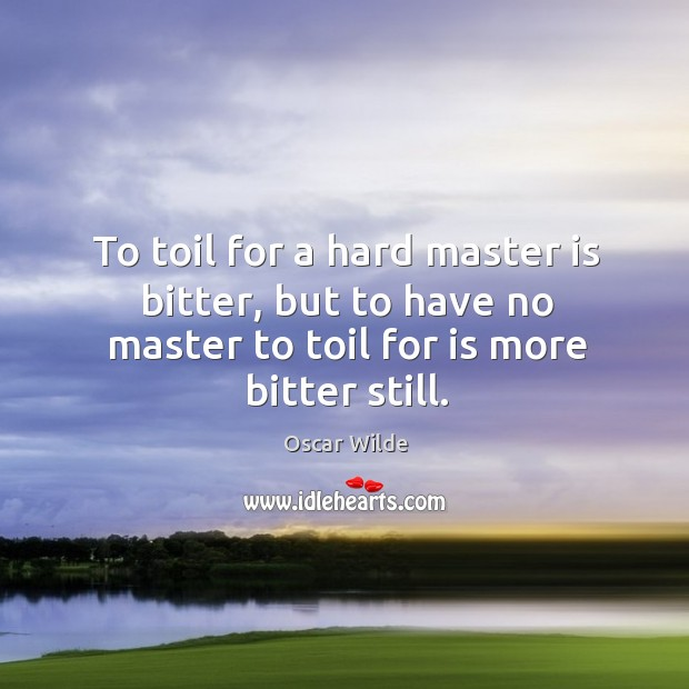 To toil for a hard master is bitter, but to have no Image