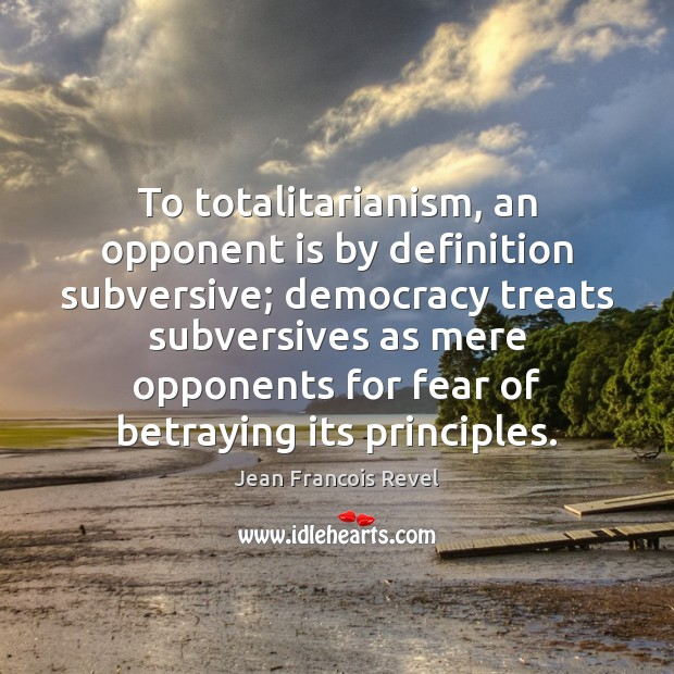 To totalitarianism, an opponent is by definition subversive; democracy treats subversives as Image