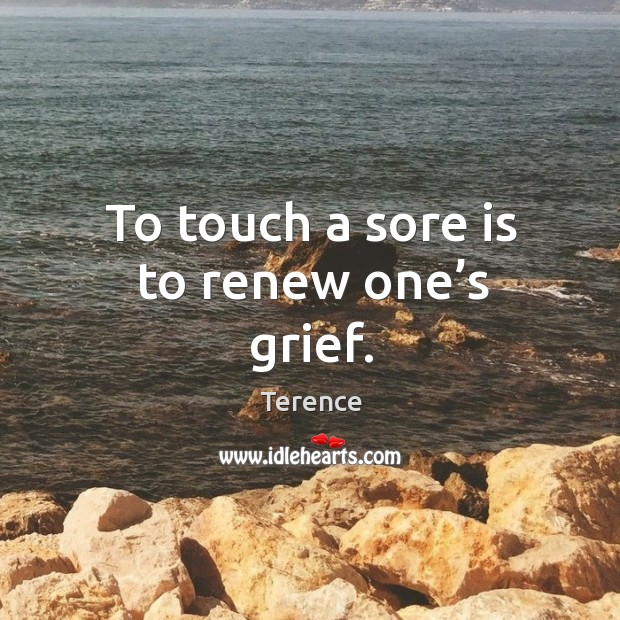 To touch a sore is to renew one's grief. Terence Picture Quote