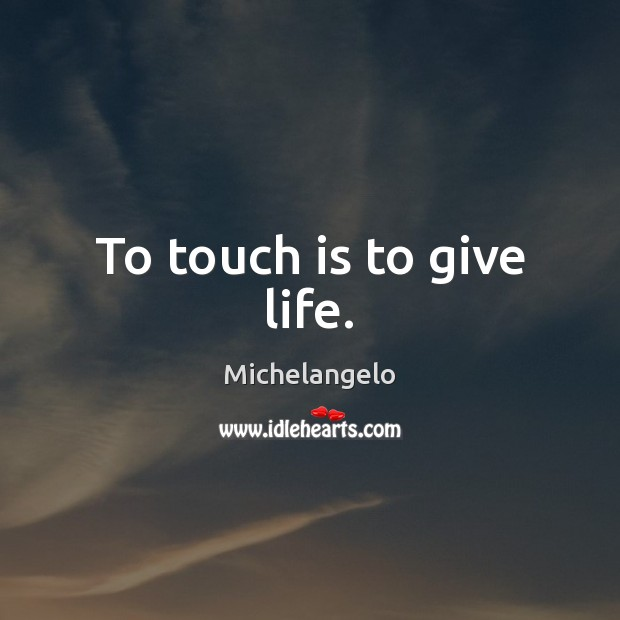 To touch is to give life. Michelangelo Picture Quote