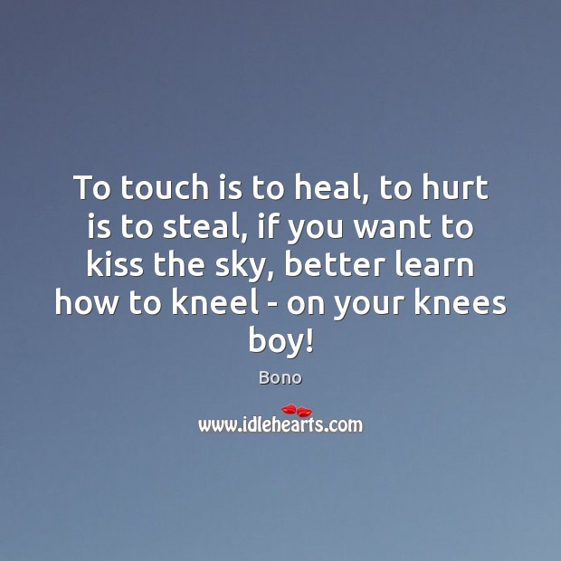 To touch is to heal, to hurt is to steal, if you Bono Picture Quote
