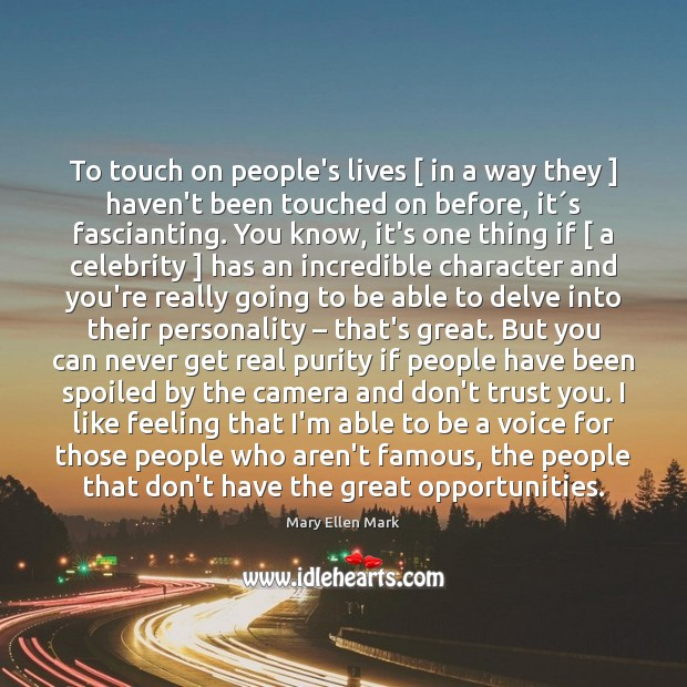 To touch on people's lives [ in a way they ] haven't been touched Image