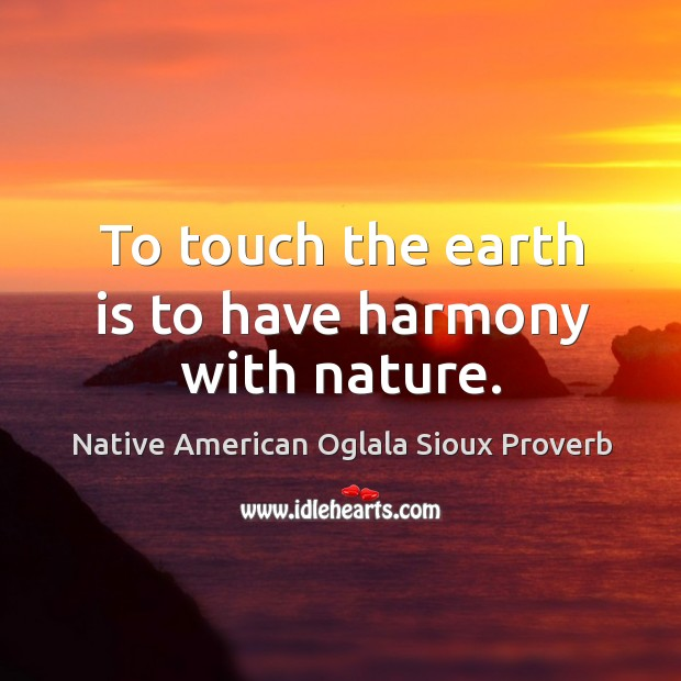 To touch the earth is to have harmony with nature. Native American Oglala Sioux Proverbs Image