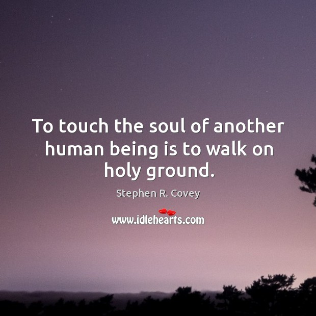 To touch the soul of another human being is to walk on holy ground. Image