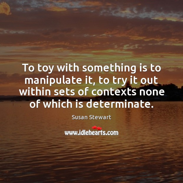 To toy with something is to manipulate it, to try it out Image