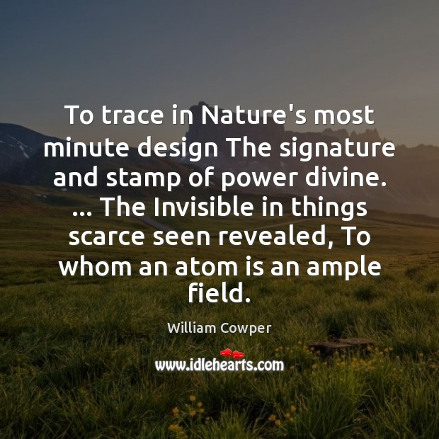 To trace in Nature's most minute design The signature and stamp of William Cowper Picture Quote