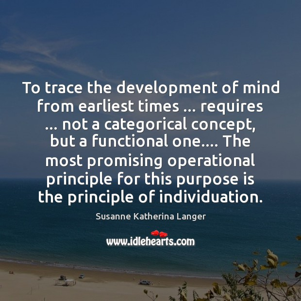 To trace the development of mind from earliest times … requires … not a Susanne Katherina Langer Picture Quote