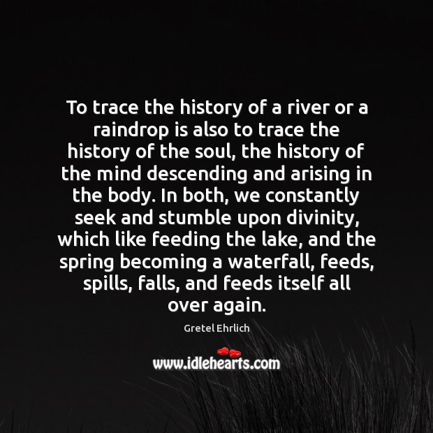 To trace the history of a river or a raindrop is also Gretel Ehrlich Picture Quote
