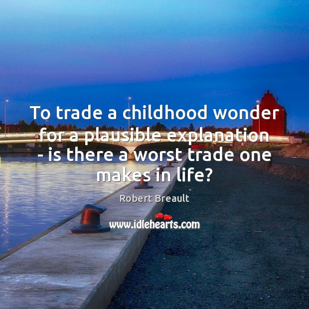 To trade a childhood wonder for a plausible explanation – is there Robert Breault Picture Quote
