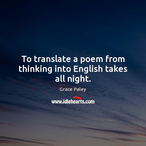 To translate a poem from thinking into English takes all night. Grace Paley Picture Quote