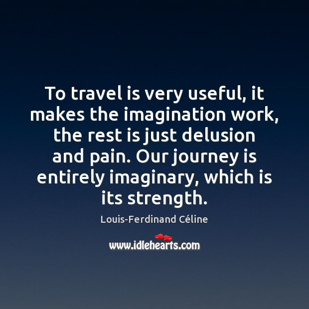 To travel is very useful, it makes the imagination work, the rest Louis-Ferdinand Céline Picture Quote