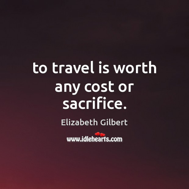 Image, To travel is worth any cost or sacrifice.