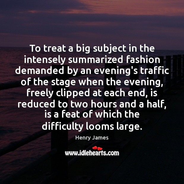 To treat a big subject in the intensely summarized fashion demanded by Henry James Picture Quote