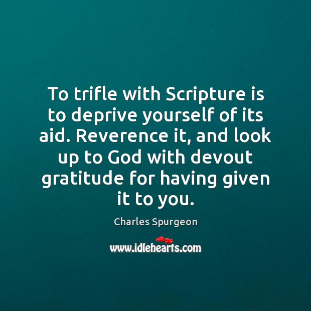 To trifle with Scripture is to deprive yourself of its aid. Reverence Charles Spurgeon Picture Quote