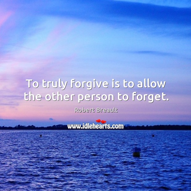 To truly forgive is to allow the other person to forget. Image
