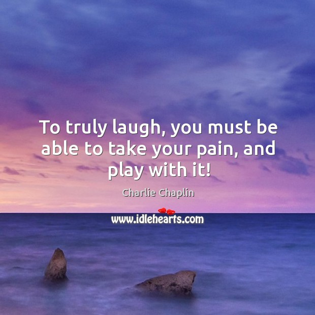 To truly laugh, you must be able to take your pain, and play with it! Image