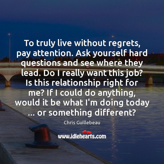 Image, To truly live without regrets, pay attention. Ask yourself hard questions and