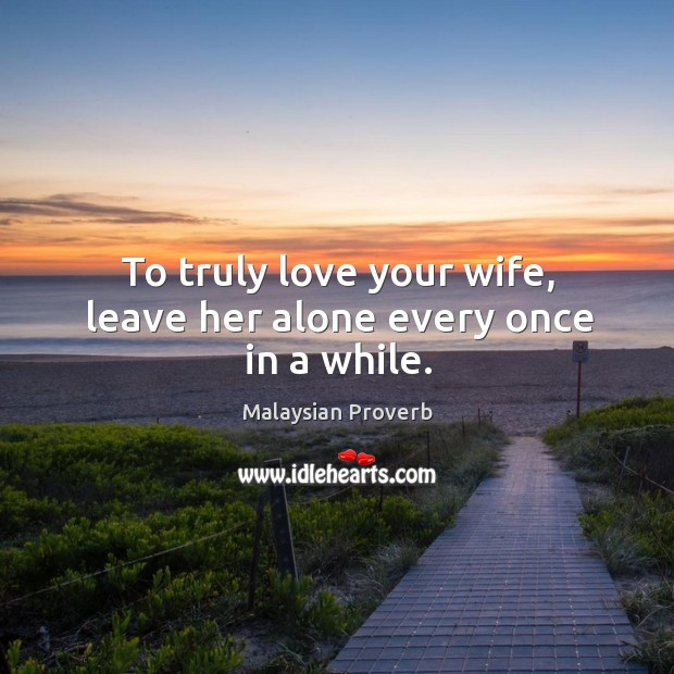 To truly love your wife, leave her alone every once in a while. Malaysian Proverbs Image