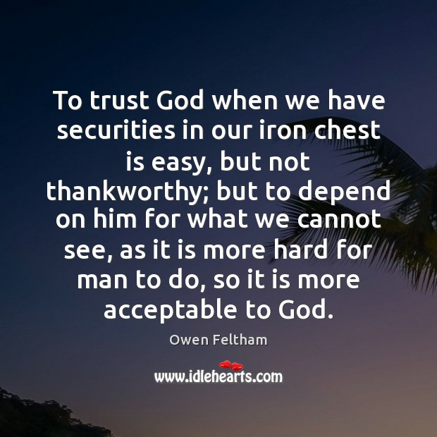 To trust God when we have securities in our iron chest is Owen Feltham Picture Quote
