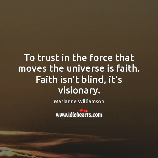 Image, To trust in the force that moves the universe is faith. Faith isn't blind, it's visionary.