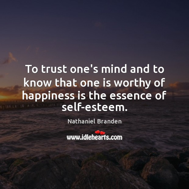 To trust one's mind and to know that one is worthy of Nathaniel Branden Picture Quote