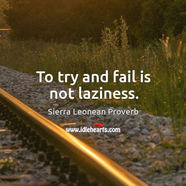 To try and fail is not laziness. Sierra Leonean Proverbs Image