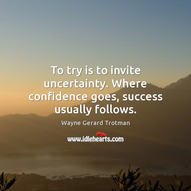 To try is to invite uncertainty. Where confidence goes, success usually follows. Wayne Gerard Trotman Picture Quote