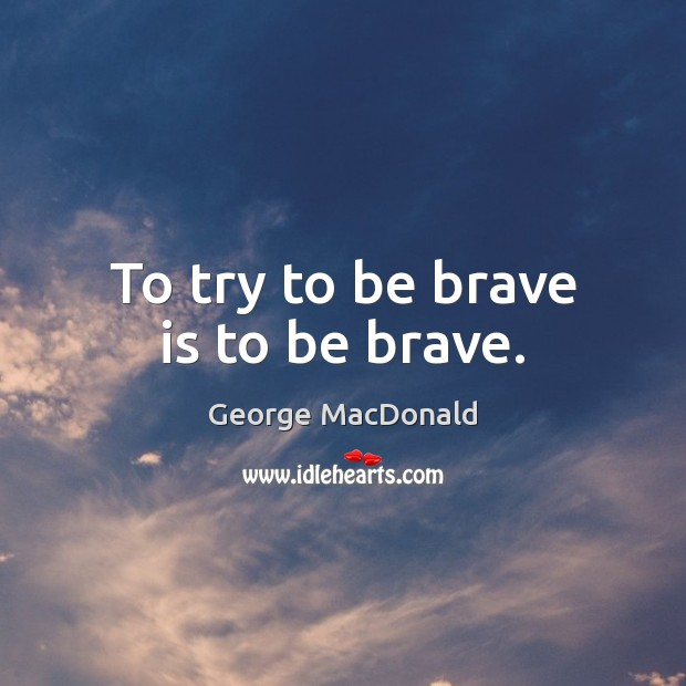 Image, To try to be brave is to be brave.