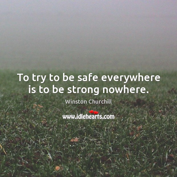 Image, To try to be safe everywhere is to be strong nowhere.