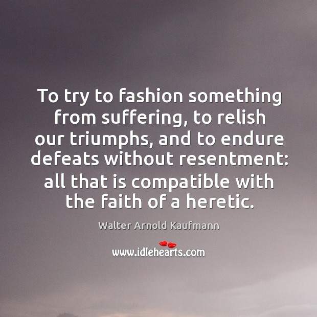 To try to fashion something from suffering, to relish our triumphs Image